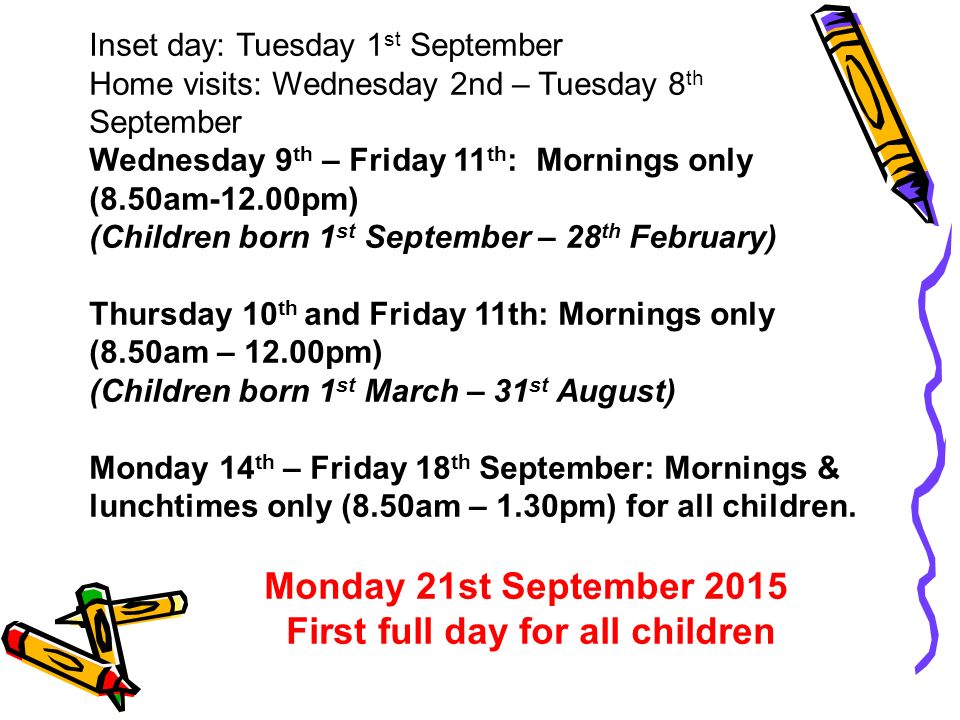 Inset day: Tuesday 1 st September Home visits: Wednesday 2nd – Tuesday 8 th September Wednesday 9 th – Friday 11 th : Mornings only (8.50am-12.00pm) (Children born 1 st September – 28 th February) Thursday 10 th and Friday 11th: Mornings only (8.50am – 12.00pm) (Children born 1 st March – 31 st August) Monday 14 th – Friday 18 th September: Mornings & lunchtimes only (8.50am – 1.30pm) for all children.