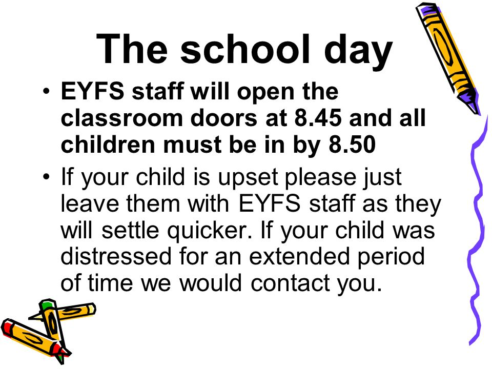 The school day EYFS staff will open the classroom doors at 8.45 and all children must be in by 8.50 If your child is upset please just leave them with EYFS staff as they will settle quicker.