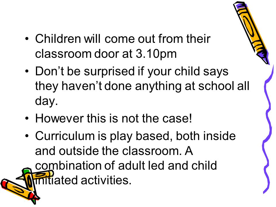 Children will come out from their classroom door at 3.10pm Don't be surprised if your child says they haven't done anything at school all day.