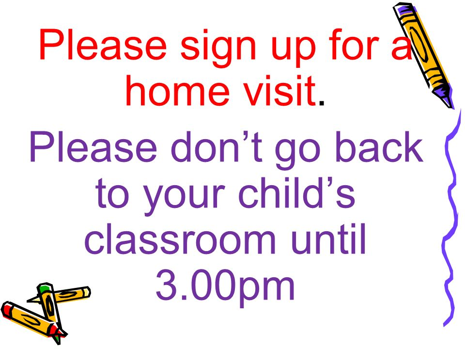 Please sign up for a home visit. Please don't go back to your child's classroom until 3.00pm