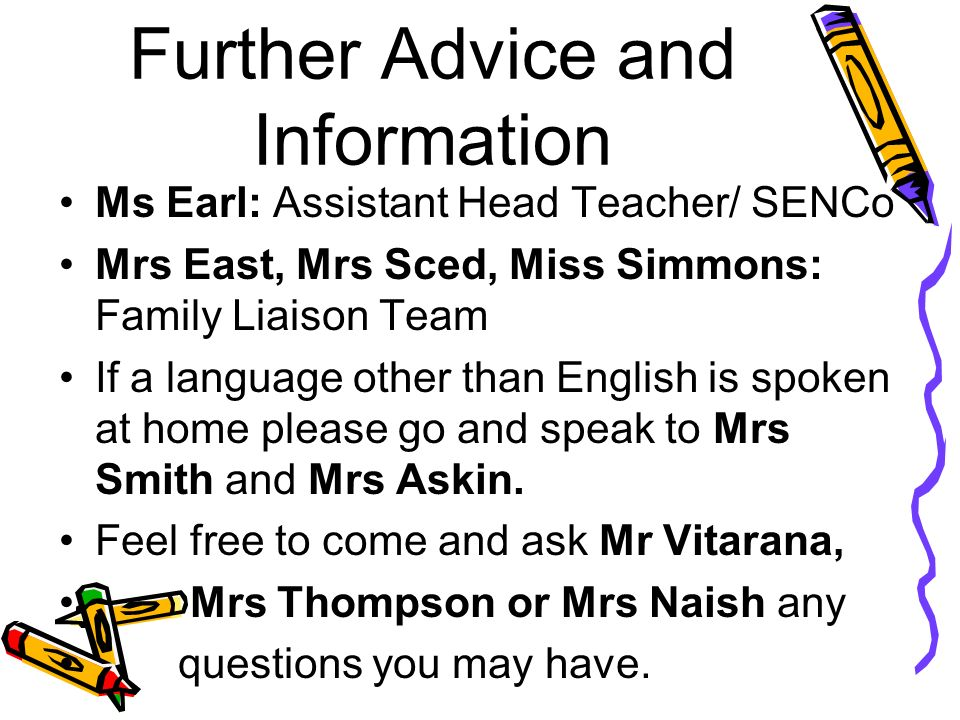 Further Advice and Information Ms Earl: Assistant Head Teacher/ SENCo Mrs East, Mrs Sced, Miss Simmons: Family Liaison Team If a language other than English is spoken at home please go and speak to Mrs Smith and Mrs Askin.