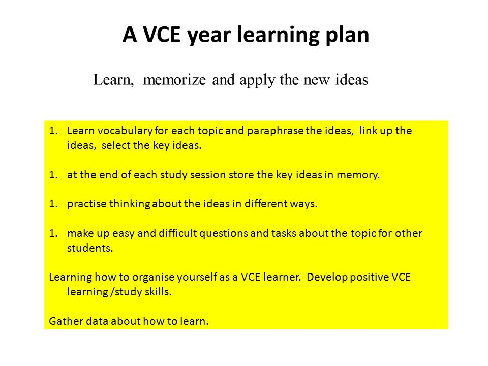 A VCE year learning plan Learn, memorize and apply the new ideas 1.Learn vocabulary for each topic and paraphrase the ideas, link up the ideas, select the key ideas.