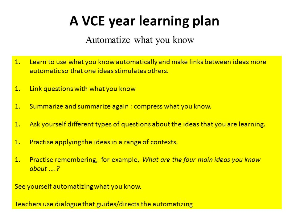 A VCE year learning plan Automatize what you know 1.Learn to use what you know automatically and make links between ideas more automatic so that one ideas stimulates others.
