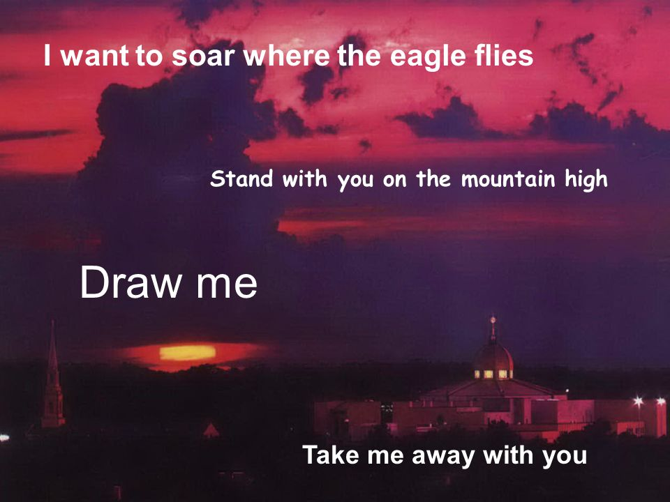I want to soar where the eagle flies Draw me Stand with you on the mountain high Take me away with you