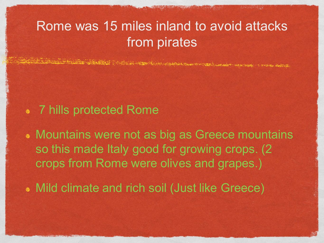 Rome was 15 miles inland to avoid attacks from pirates 7 hills protected Rome Mountains were not as big as Greece mountains so this made Italy good for growing crops.