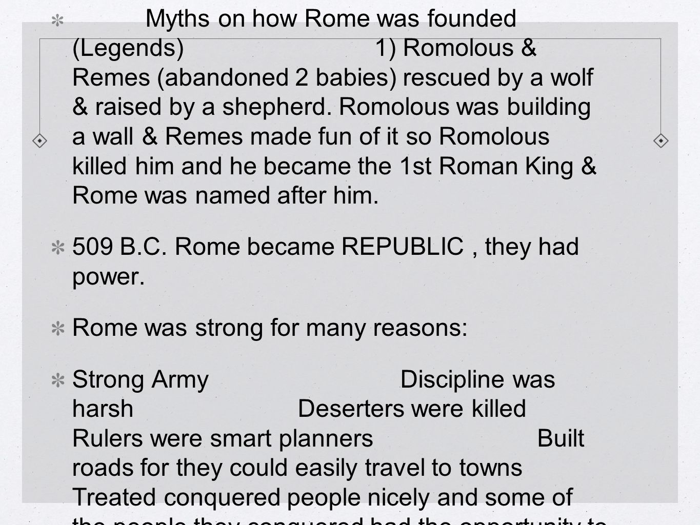 Myths on how Rome was founded (Legends) 1) Romolous & Remes (abandoned 2 babies) rescued by a wolf & raised by a shepherd.