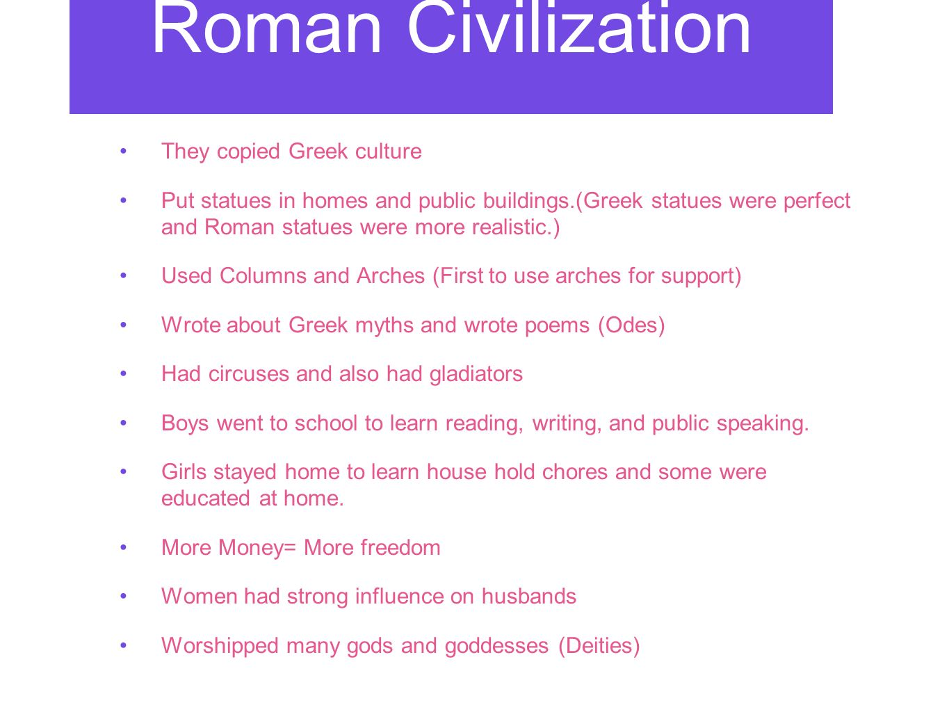 Roman Civilization They copied Greek culture Put statues in homes and public buildings.(Greek statues were perfect and Roman statues were more realistic.) Used Columns and Arches (First to use arches for support) Wrote about Greek myths and wrote poems (Odes) Had circuses and also had gladiators Boys went to school to learn reading, writing, and public speaking.