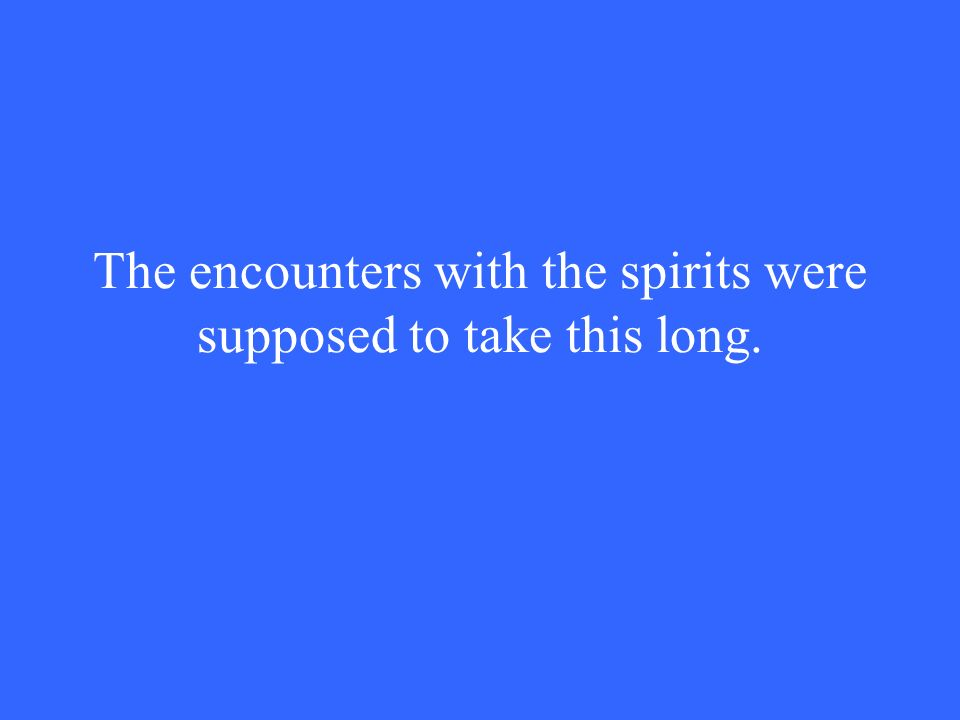 The encounters with the spirits were supposed to take this long.