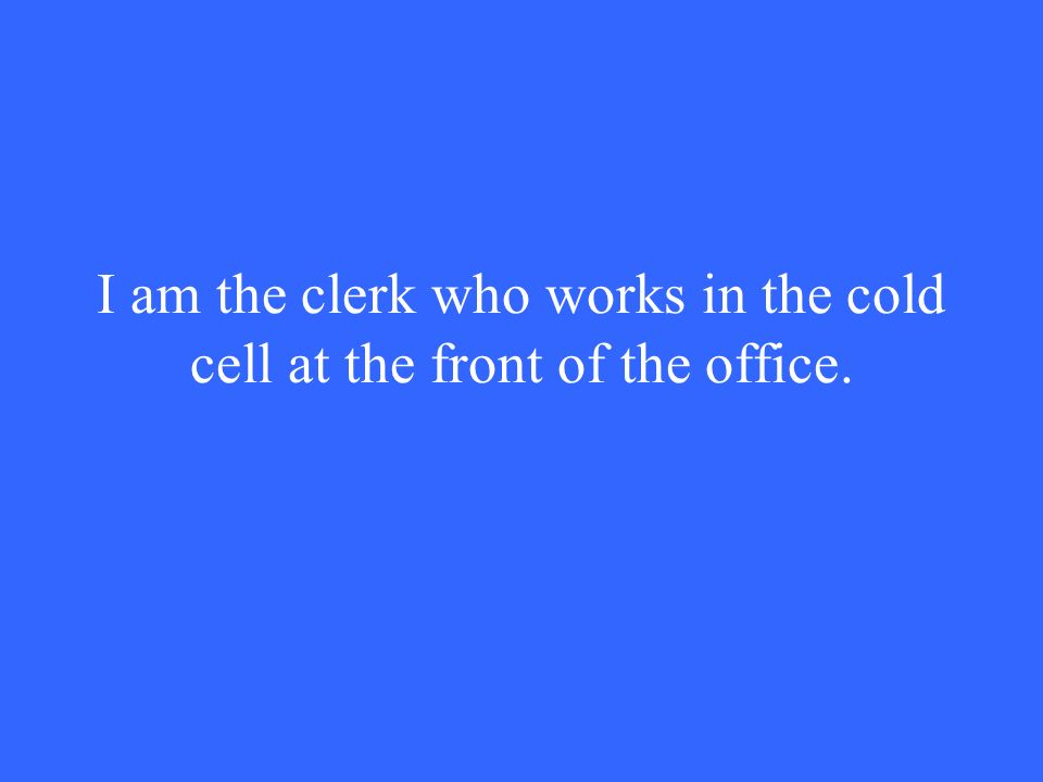 I am the clerk who works in the cold cell at the front of the office.