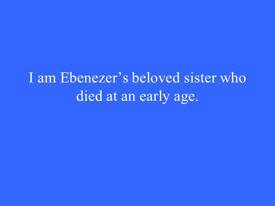 I am Ebenezer's beloved sister who died at an early age.