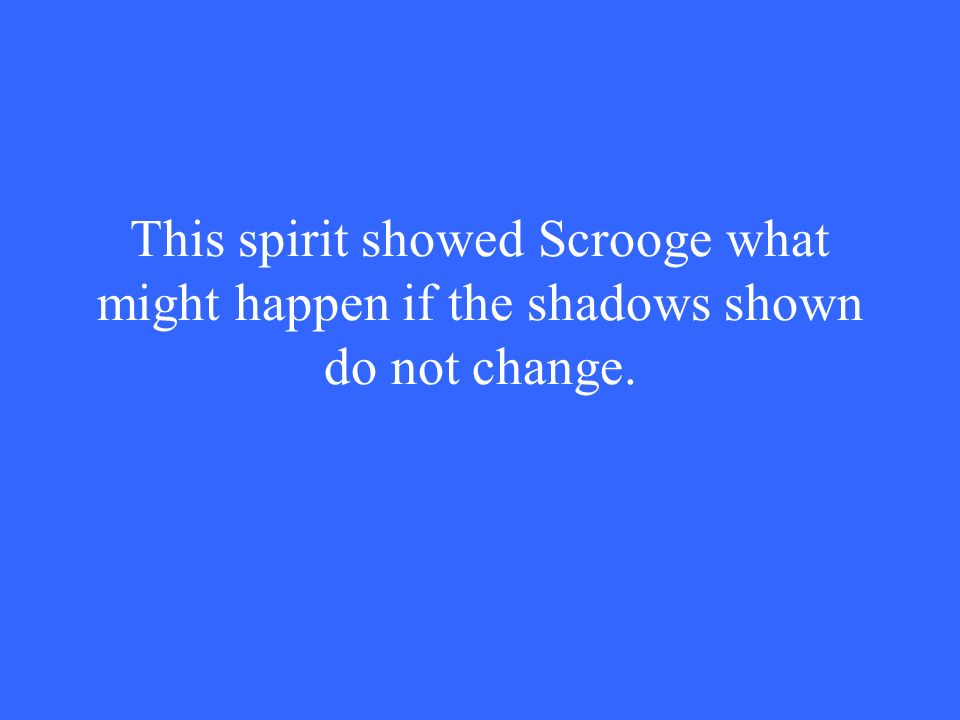 This spirit showed Scrooge what might happen if the shadows shown do not change.