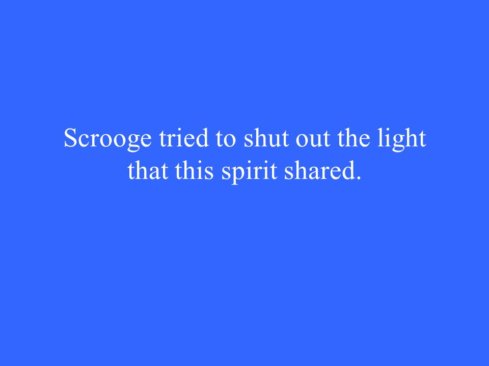 Scrooge tried to shut out the light that this spirit shared.