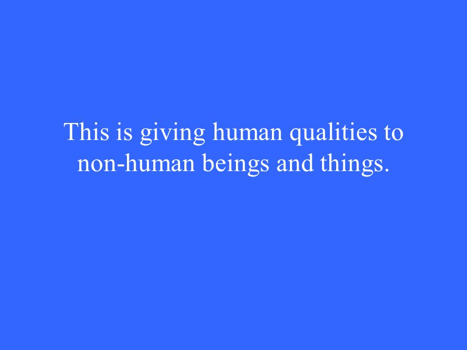 This is giving human qualities to non-human beings and things.
