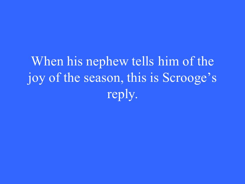 When his nephew tells him of the joy of the season, this is Scrooge's reply.