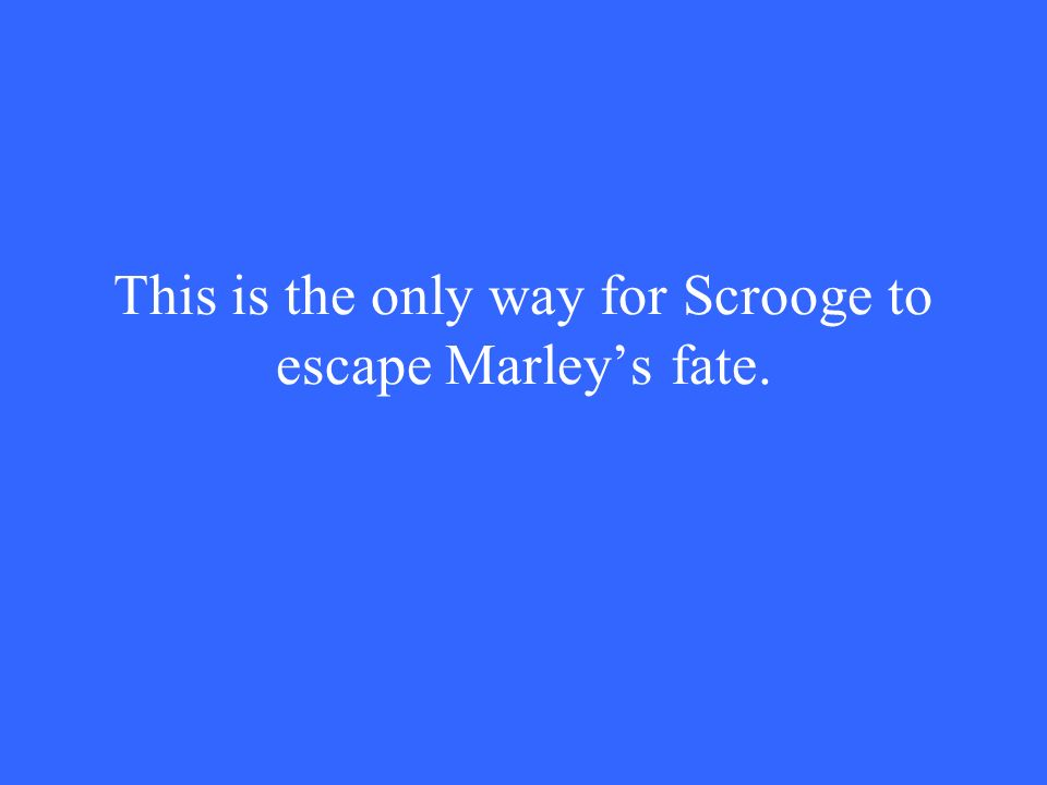 This is the only way for Scrooge to escape Marley's fate.