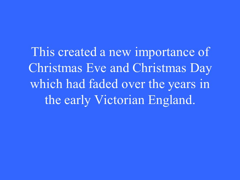 This created a new importance of Christmas Eve and Christmas Day which had faded over the years in the early Victorian England.