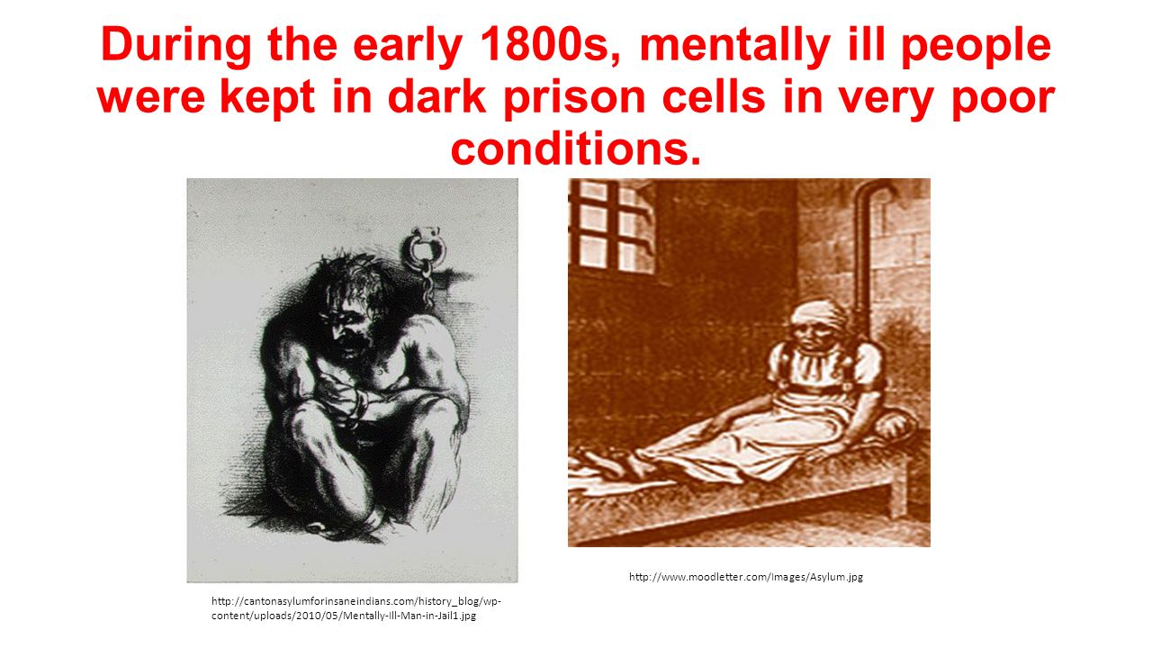 During the early 1800s, mentally ill people were kept in dark prison cells in very poor conditions.