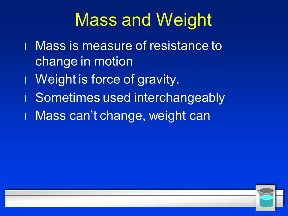 Mass and Weight l Mass is measure of resistance to change in motion l Weight is force of gravity.