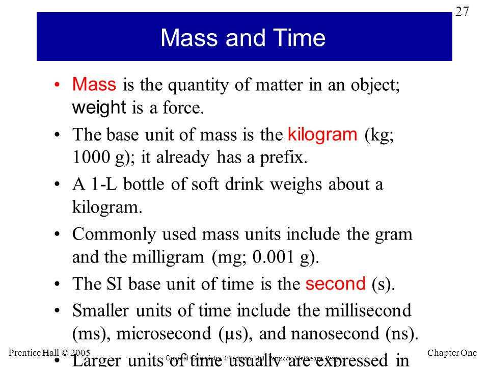 27 Chapter One Hall © 2005 Prentice Hall © 2005 General Chemistry 4 th edition, Hill, Petrucci, McCreary, Perry Mass and Time Mass is the quantity of matter in an object; weight is a force.