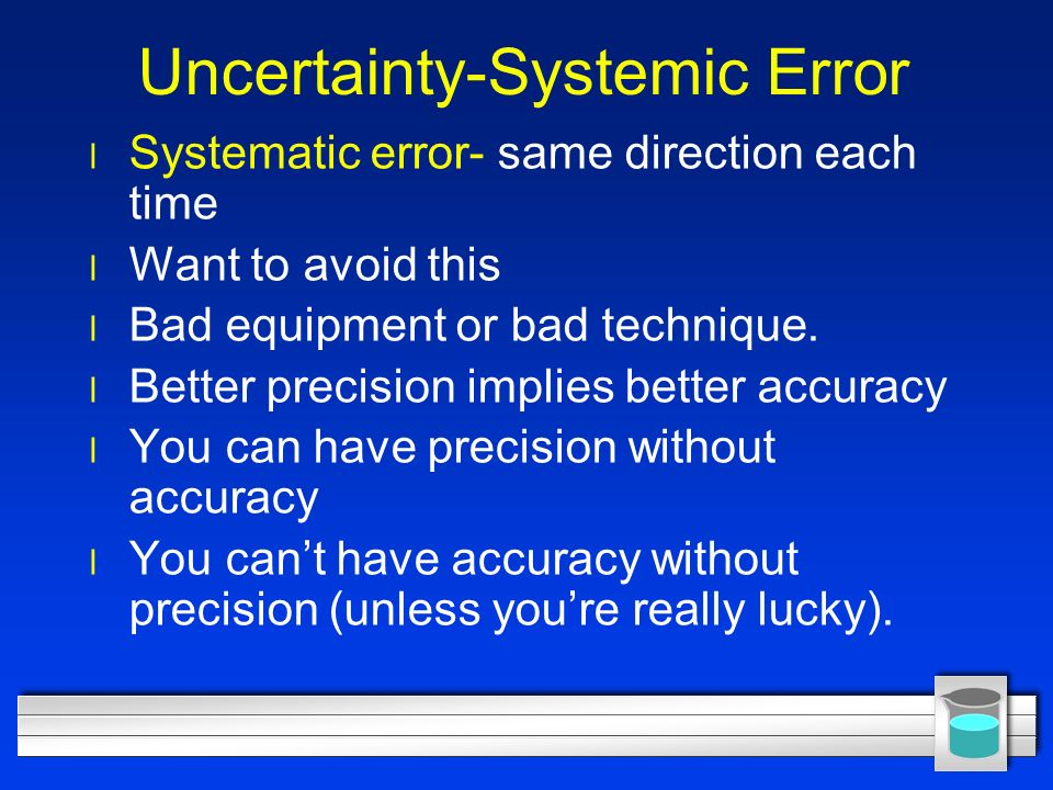 Uncertainty-Systemic Error l Systematic error- same direction each time l Want to avoid this l Bad equipment or bad technique.