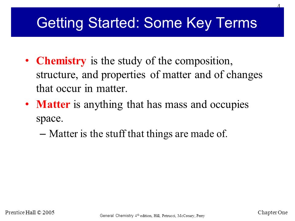 4 Chapter One Hall © 2005 Prentice Hall © 2005 General Chemistry 4 th edition, Hill, Petrucci, McCreary, Perry Getting Started: Some Key Terms Chemistry is the study of the composition, structure, and properties of matter and of changes that occur in matter.