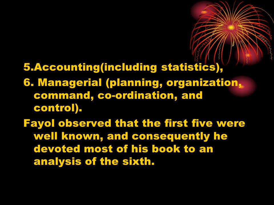 5.Accounting(including statistics), 6. Managerial (planning, organization, command, co-ordination, and control). Fayol observed that the first five we