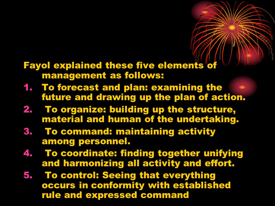 Fayol explained these five elements of management as follows: 1.To forecast and plan: examining the future and drawing up the plan of action. 2. To or