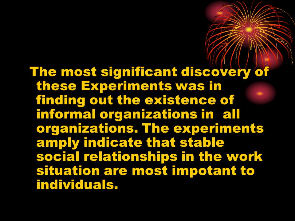 The most significant discovery of these Experiments was in finding out the existence of informal organizations in all organizations. The experiments a