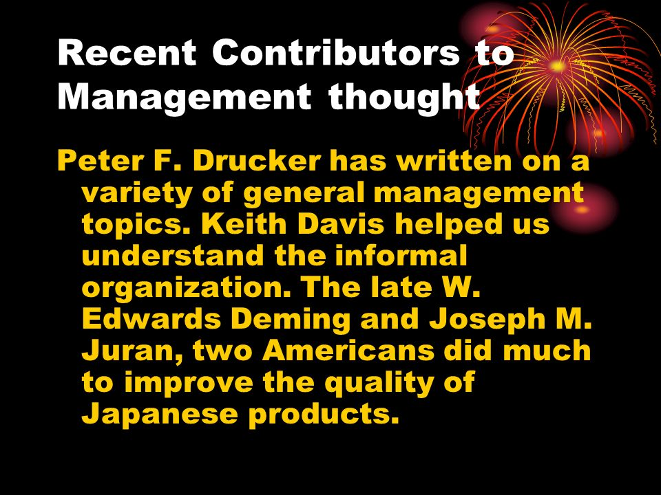 Recent Contributors to Management thought Peter F. Drucker has written on a variety of general management topics. Keith Davis helped us understand the
