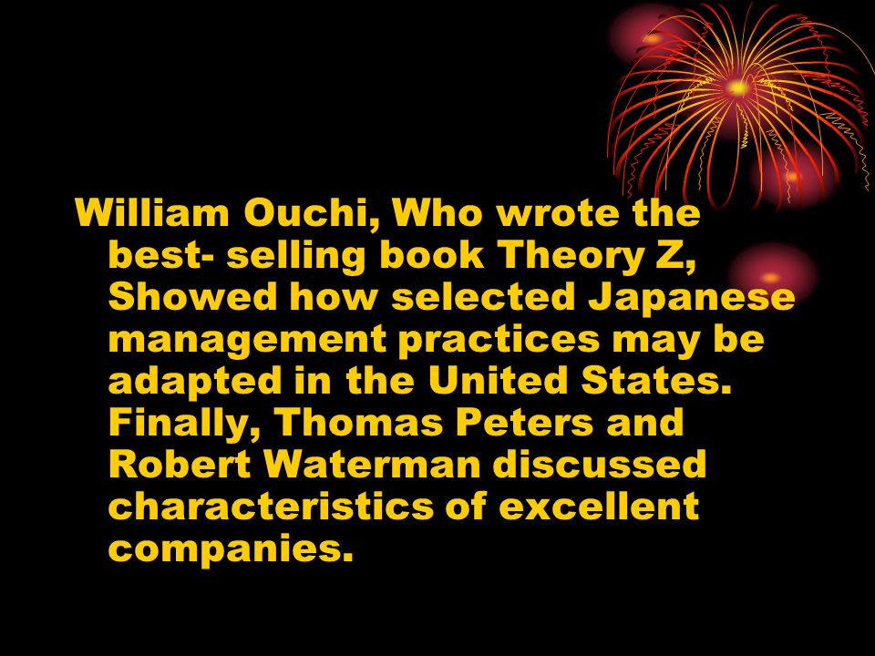 William Ouchi, Who wrote the best- selling book Theory Z, Showed how selected Japanese management practices may be adapted in the United States. Final