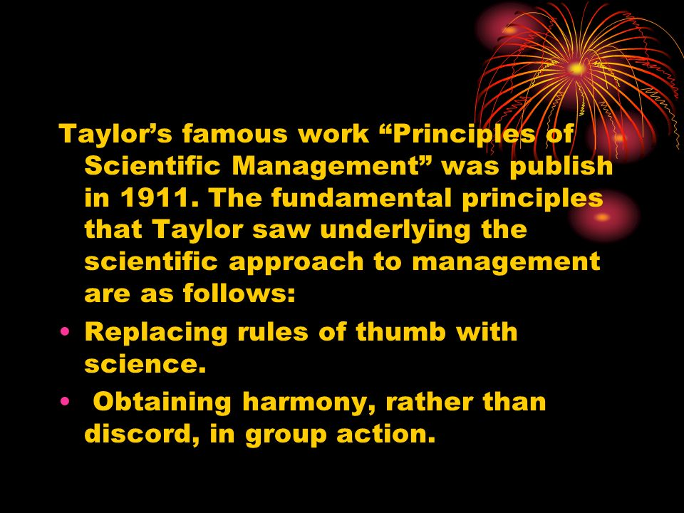 """Taylor's famous work """"Principles of Scientific Management"""" was publish in 1911. The fundamental principles that Taylor saw underlying the scientific a"""