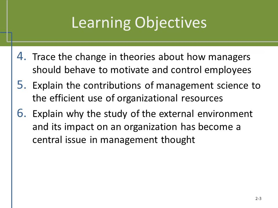 Learning Objectives 4. Trace the change in theories about how managers should behave to motivate and control employees 5. Explain the contributions of