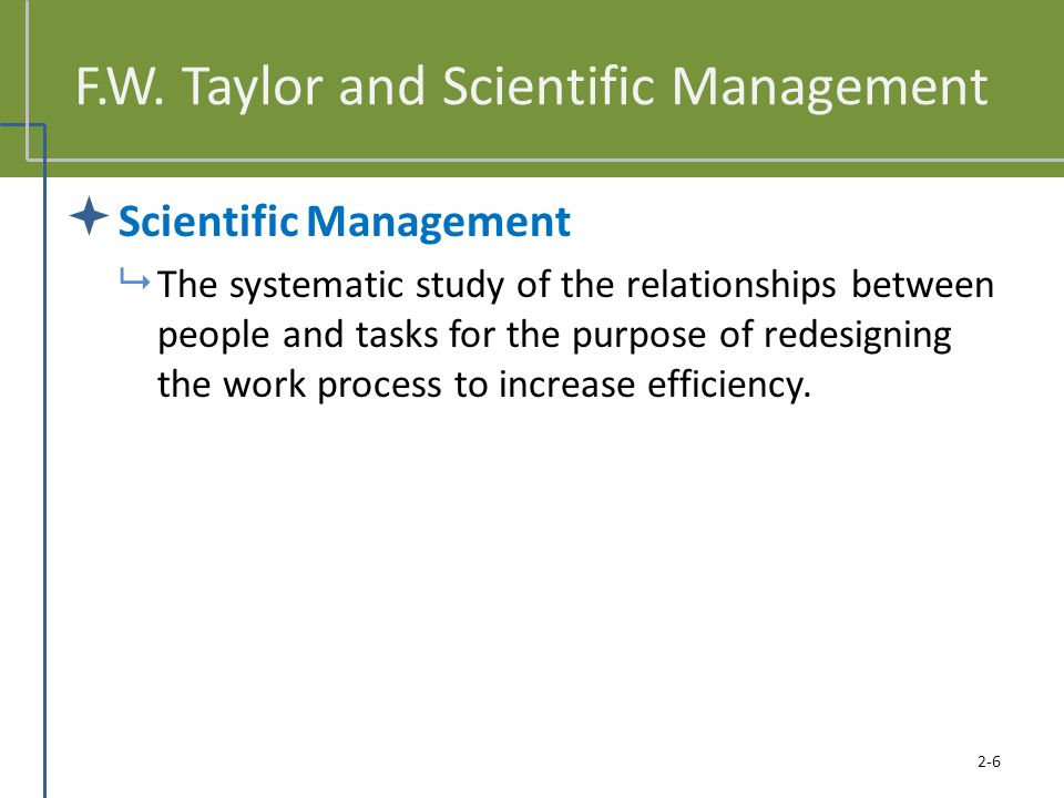 F.W. Taylor and Scientific Management  Scientific Management  The systematic study of the relationships between people and tasks for the purpose of