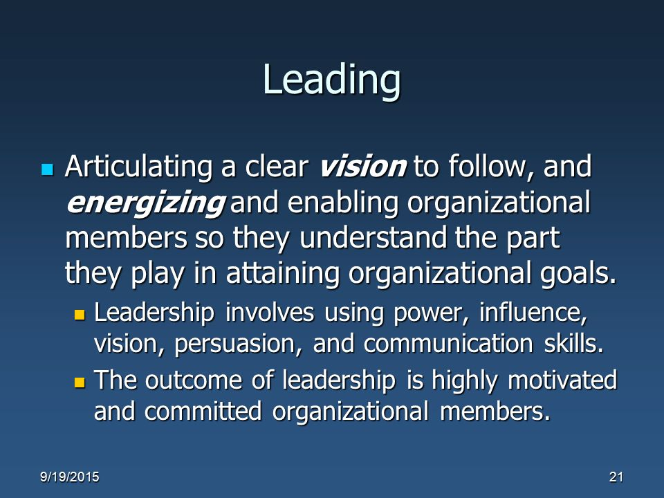 Leading Articulating a clear vision to follow, and energizing and enabling organizational members so they understand the part they play in attaining o