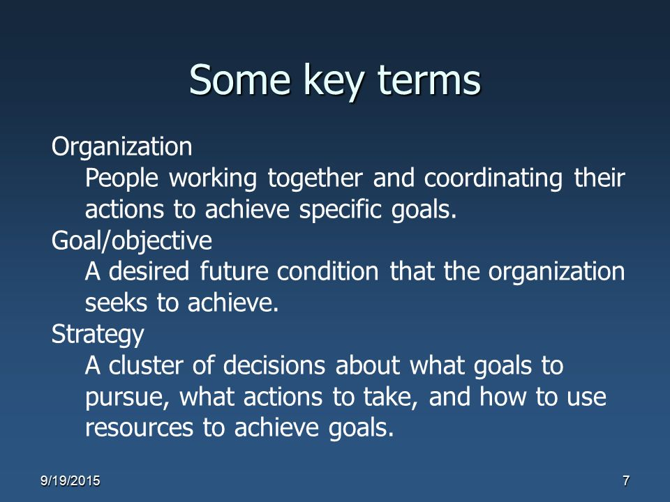 Some key terms Organization People working together and coordinating their actions to achieve specific goals. Goal/objective A desired future conditio