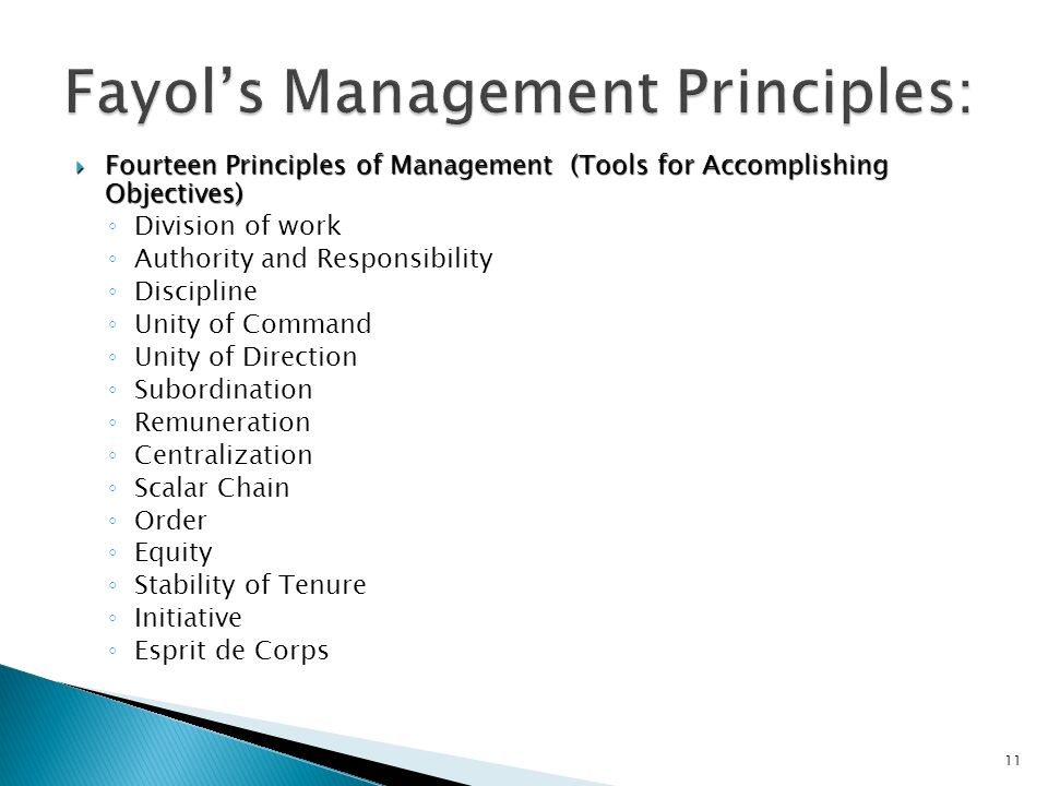  Fourteen Principles of Management (Tools for Accomplishing Objectives) ◦ Division of work ◦ Authority and Responsibility ◦ Discipline ◦ Unity of Command ◦ Unity of Direction ◦ Subordination ◦ Remuneration ◦ Centralization ◦ Scalar Chain ◦ Order ◦ Equity ◦ Stability of Tenure ◦ Initiative ◦ Esprit de Corps 11