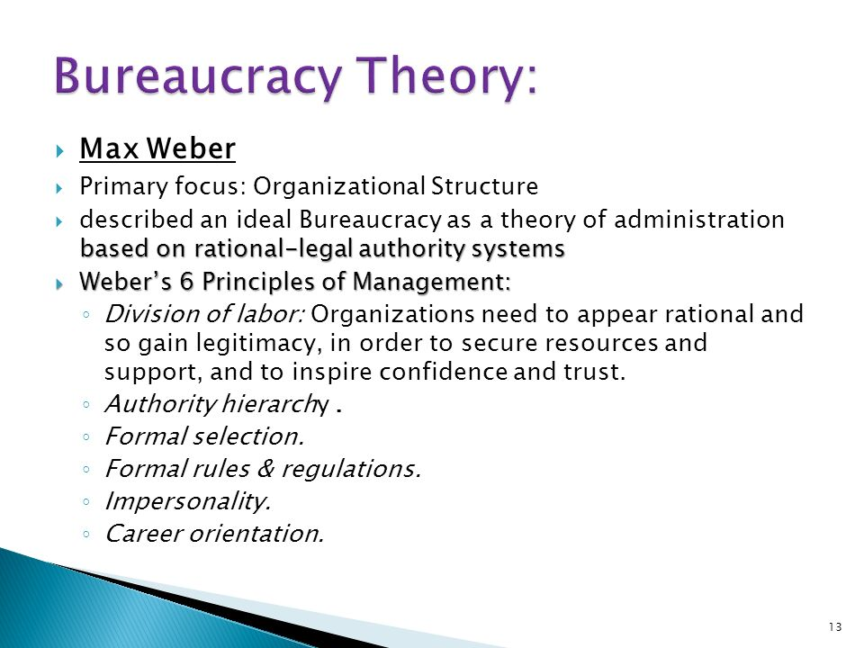  Max Weber  Primary focus: Organizational Structure based on rational-legal authority systems  described an ideal Bureaucracy as a theory of administration based on rational-legal authority systems  Weber's 6 Principles of Management: ◦ Division of labor: Organizations need to appear rational and so gain legitimacy, in order to secure resources and support, and to inspire confidence and trust.