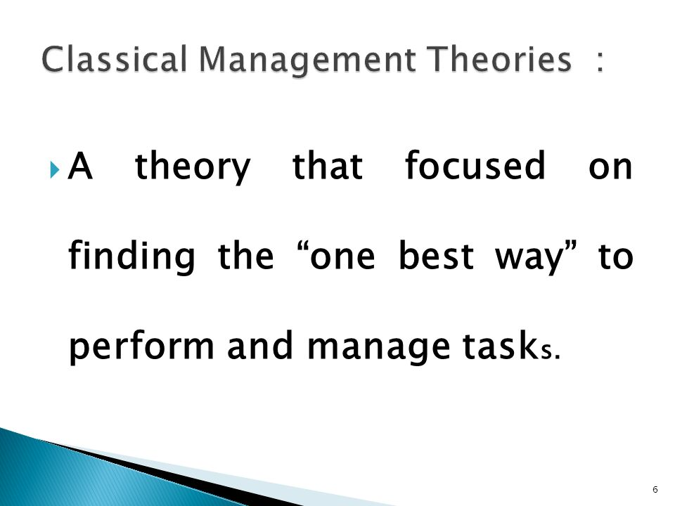  A theory that focused on finding the one best way to perform and manage task s. 6