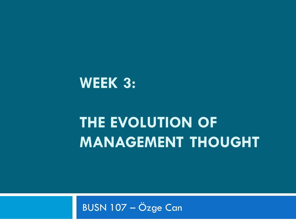 The Evolution of Management Thought  How management thought have evolved over time  The economic, political and cultural forces affected the development of management theories  How managers and organizations have changed their behavior