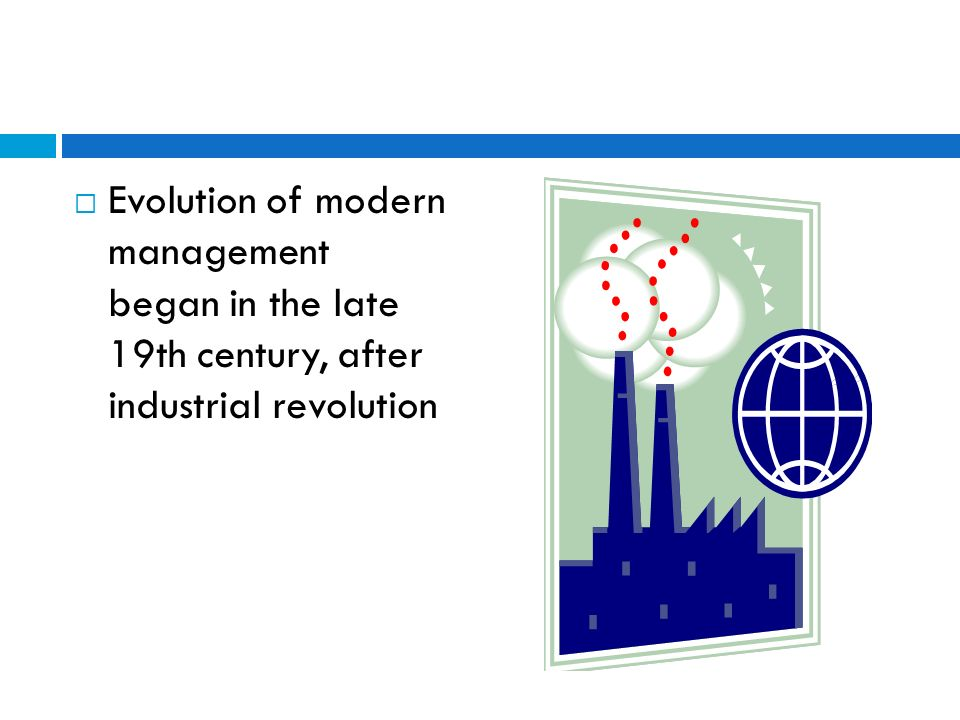 Scientific Management Theory  Industrial revolution through Europe and America  Many major economic, technical and cultural changes  Introduction of steam power  Sophisticated machinery and equipment  Change from small-scale crafts production to large- scale mechanized manufacturing