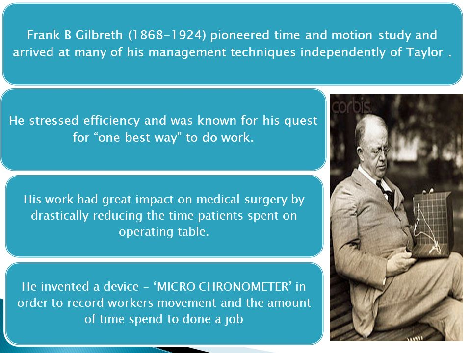 Frank B Gilbreth (1868-1924) pioneered time and motion study and arrived at many of his management techniques independently of Taylor. He stressed eff