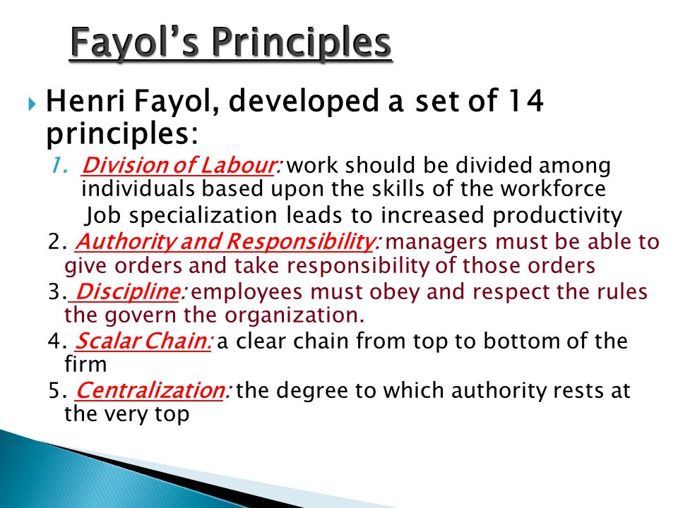  Henri Fayol, developed a set of 14 principles: 1.Division of Labour: work should be divided among individuals based upon the skills of the workforce