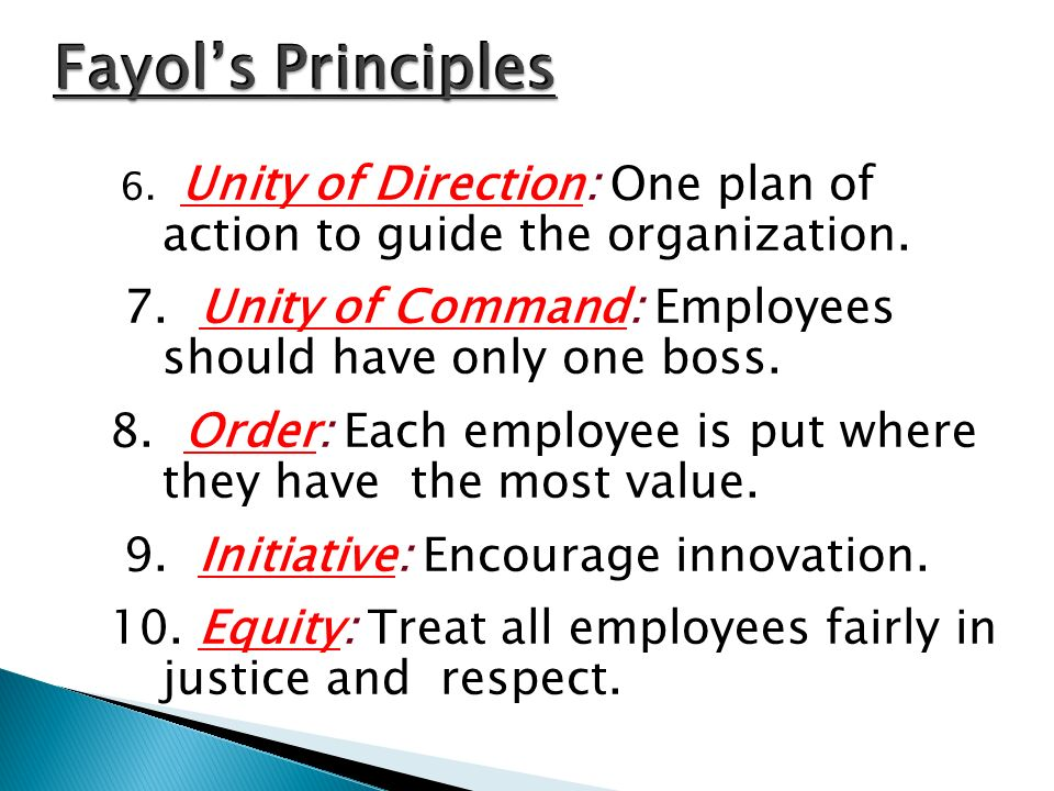6. Unity of Direction: One plan of action to guide the organization. 7. Unity of Command: Employees should have only one boss. 8. Order: Each employee