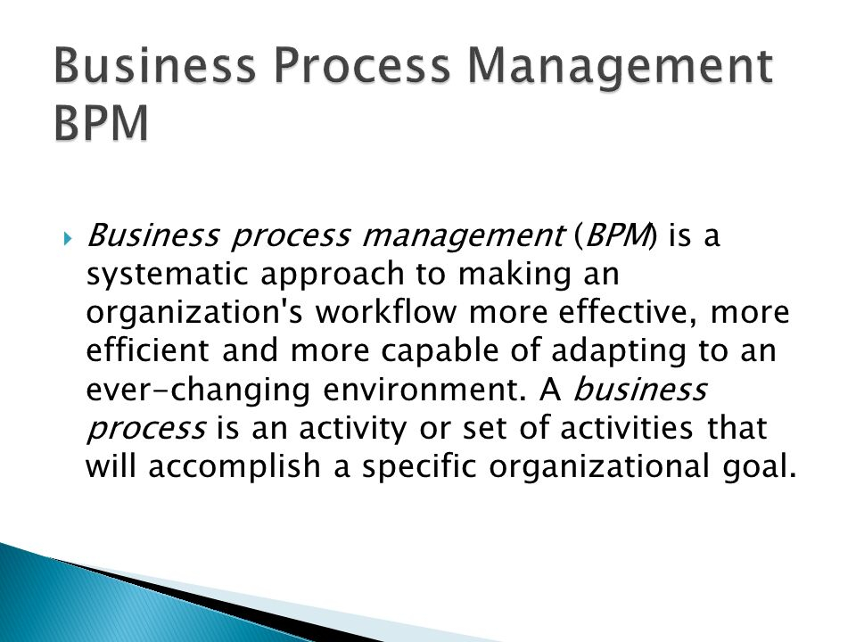  Business process management (BPM) is a systematic approach to making an organization's workflow more effective, more efficient and more capable of a
