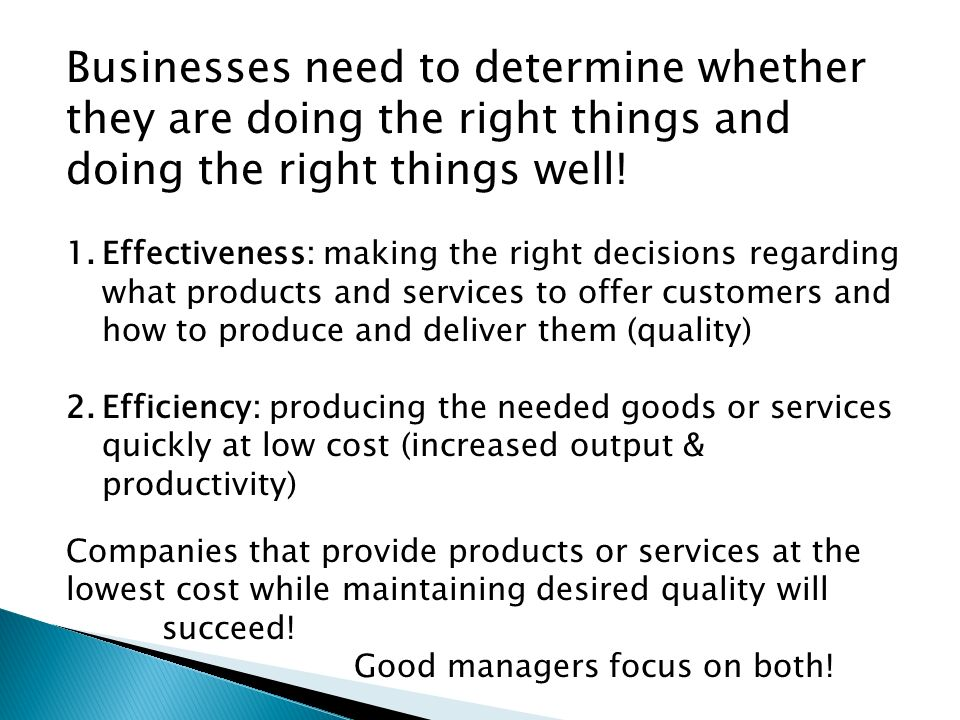 Businesses need to determine whether they are doing the right things and doing the right things well! 1.Effectiveness: making the right decisions rega