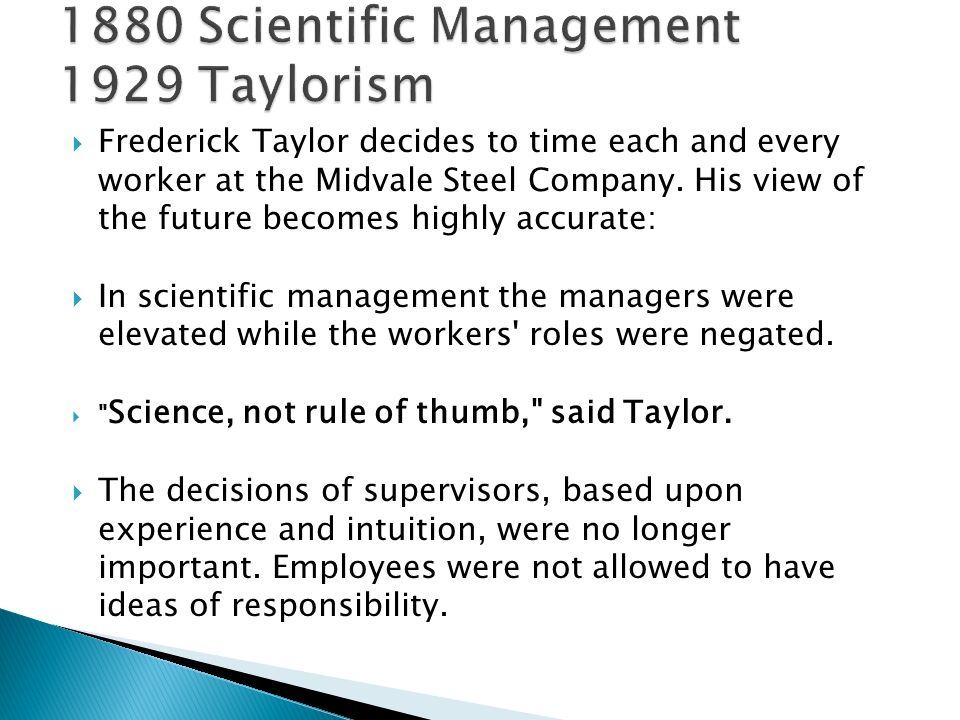  Frederick Taylor decides to time each and every worker at the Midvale Steel Company. His view of the future becomes highly accurate:  In scientific