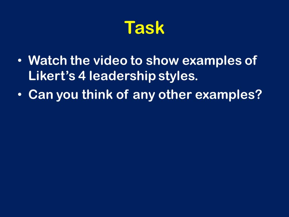 Task Watch the video to show examples of Likert's 4 leadership styles. Can you think of any other examples?