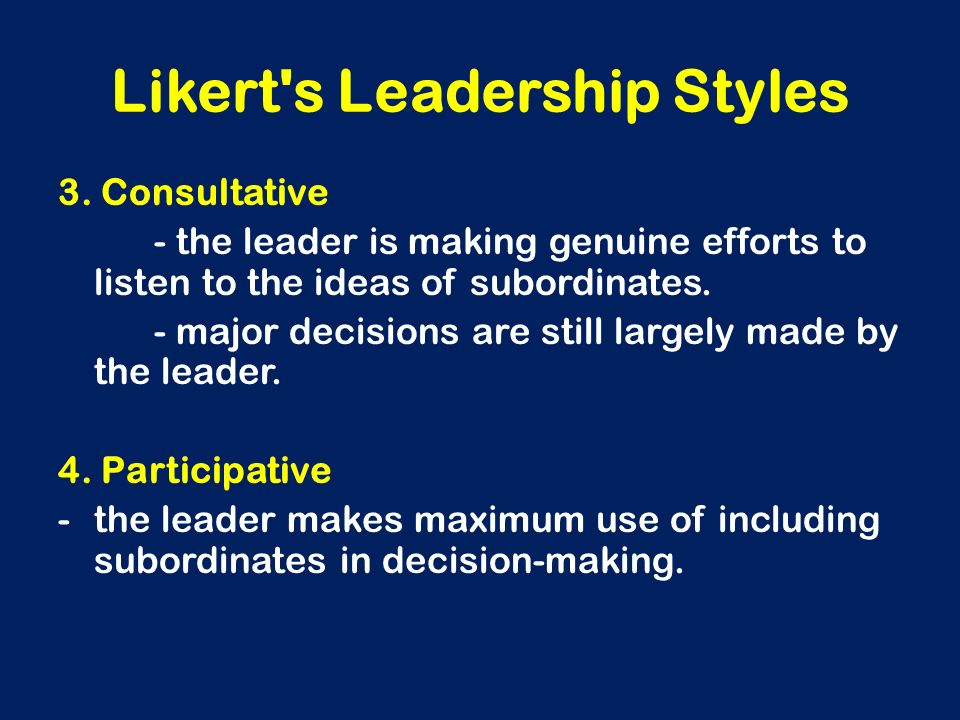 Likert's Leadership Styles 3. Consultative - the leader is making genuine efforts to listen to the ideas of subordinates. - major decisions are still