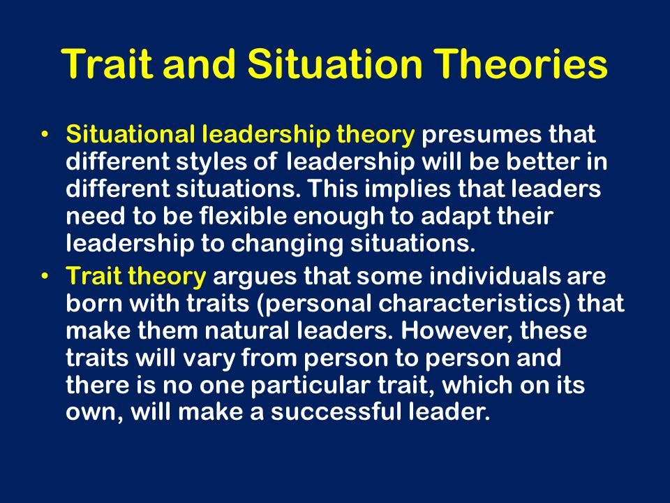 Trait and Situation Theories Situational leadership theory presumes that different styles of leadership will be better in different situations. This i
