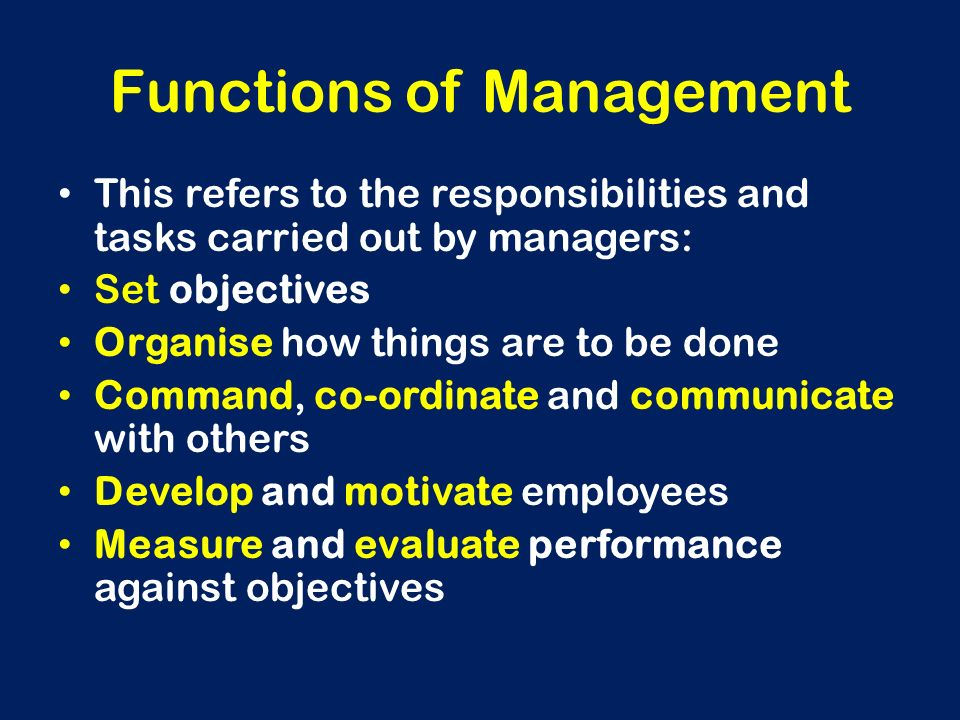 Functions of Management This refers to the responsibilities and tasks carried out by managers: Set objectives Organise how things are to be done Comma